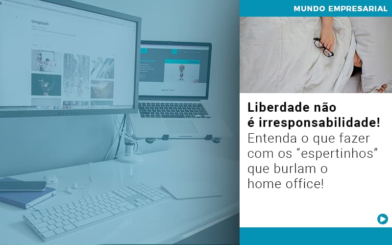"""Liberdade Não é Irresponsabilidade! Entenda O Que Fazer Com Os """"espertinhos"""" Que Burlam O Home Office!"""